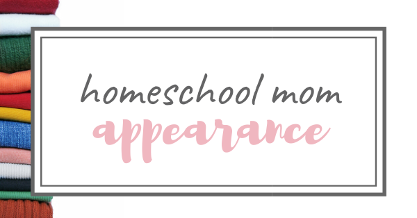 Appearance & The Homeschool Mom
