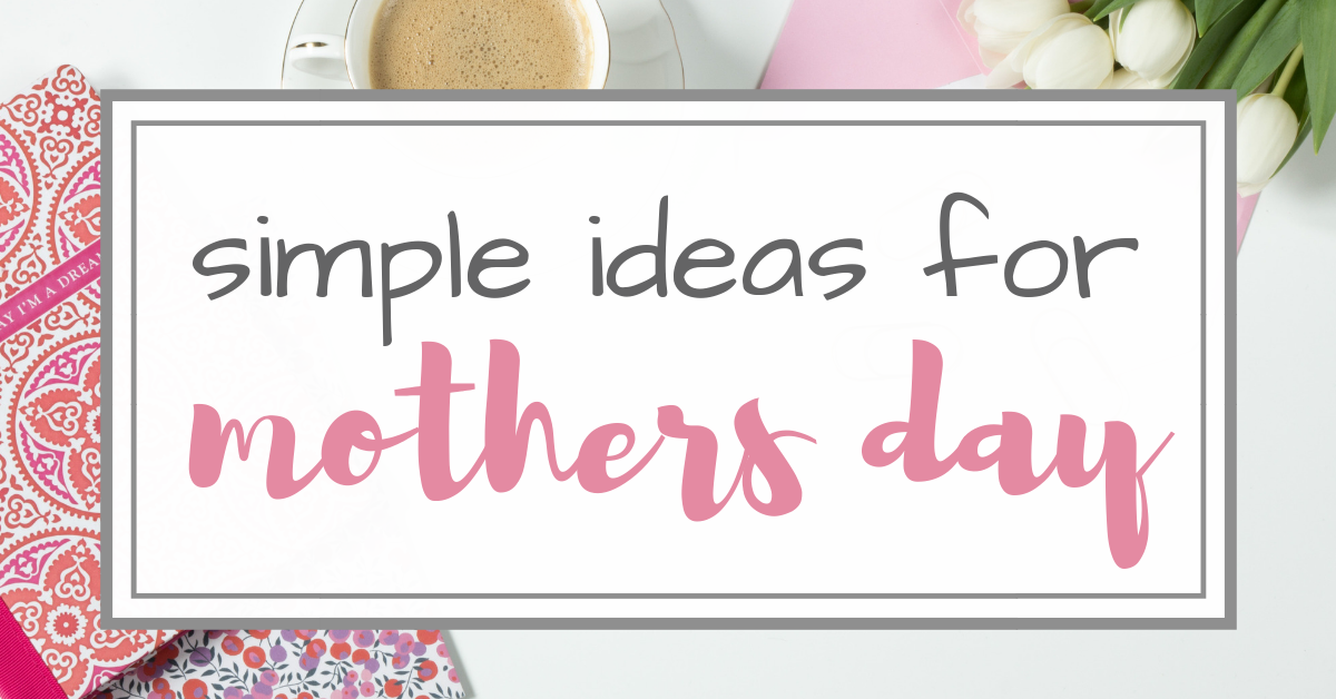 10 Simple Ideas for Mother's Day